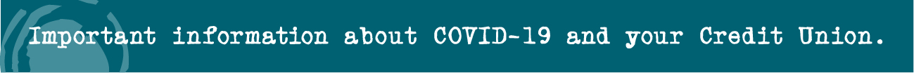 Important information about COVID-19 and your Credit Union.